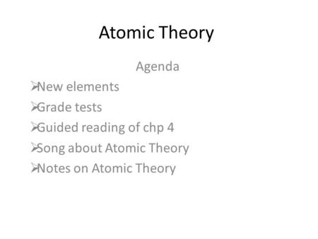Atomic Theory Agenda New elements Grade tests Guided reading of chp 4