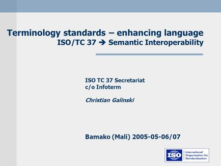 Terminology standards – enhancing language ISO/TC 37  Semantic Interoperability ISO TC 37 Secretariat c/o Infoterm Christian Galinski Bamako (Mali) 2005-05-06/07.