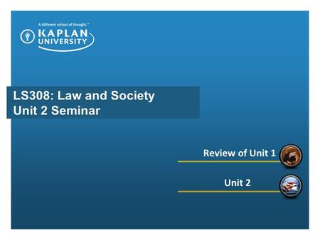 LS308: Law and Society Unit 2 Seminar Review of Unit 1 Unit 2.