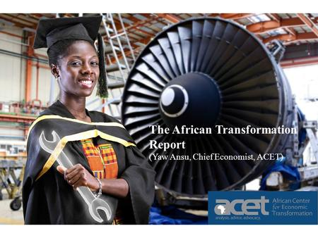 The African Transformation Report (Yaw Ansu, Chief Economist, ACET) The African Transformation Report (Yaw Ansu, Chief Economist, ACET)