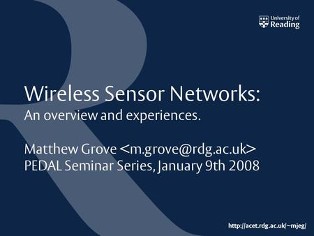 Wireless Sensor Networks: An overview and experiences. Matthew Grove PEDAL Seminar Series, January 9th 2008.