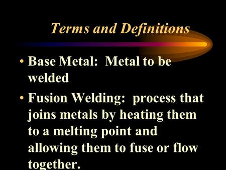 Terms and Definitions Base Metal: Metal to be welded Fusion Welding: process that joins metals by heating them to a melting point and allowing them to.