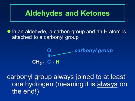 Aldehydes and Ketones In an aldehyde, a carbon group and an H atom is attached to a carbonyl group Ocarbonyl group  CH 3 - C - H carbonyl group always.