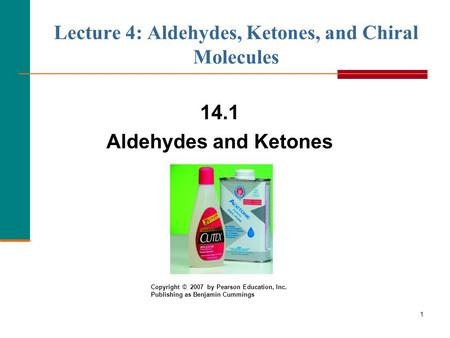 1 Lecture 4: Aldehydes, Ketones, and Chiral Molecules 14.1 Aldehydes and Ketones Copyright © 2007 by Pearson Education, Inc. Publishing as Benjamin Cummings.