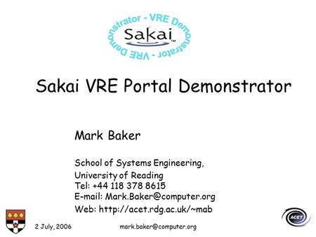 2 July, Sakai VRE Portal Demonstrator Mark Baker School of Systems Engineering, University of Reading Tel: +44 118 378 8615.