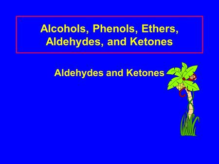 Alcohols, Phenols, Ethers, Aldehydes, and Ketones Aldehydes and Ketones.