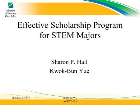 Effective Scholarship Program for STEM Majors Sharon P. Hall Kwok-Bun Yue October 8, 2010Hall and Yue ACET 2010.