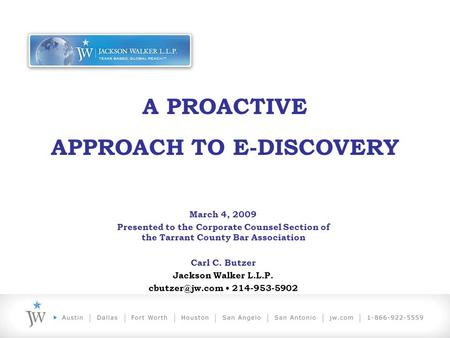 A PROACTIVE APPROACH TO E-DISCOVERY March 4, 2009 Presented to the Corporate Counsel Section of the Tarrant County Bar Association Carl C. Butzer Jackson.