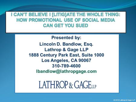 © 2012 Lathrop & Gage LLP Presented by: Lincoln D. Bandlow, Esq. Lathrop & Gage LLP 1888 Century Park East, Suite 1000 Los Angeles, CA 90067 310-789-4600.
