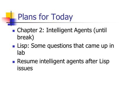 Plans for Today Chapter 2: Intelligent Agents (until break) Lisp: Some questions that came up in lab Resume intelligent agents after Lisp issues.