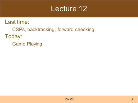 159.3021 Lecture 12 Last time: CSPs, backtracking, forward checking Today: Game Playing.