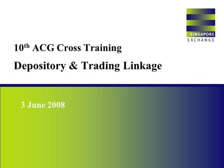 10 th ACG Cross Training Depository & Trading Linkage Singapore Exchange 3 June 2008.