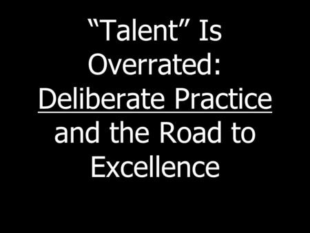 """Talent"" Is Overrated: Deliberate Practice and the Road to Excellence."