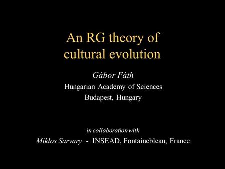 An RG theory of cultural evolution Gábor Fáth Hungarian Academy of Sciences Budapest, Hungary in collaboration with Miklos Sarvary - INSEAD, Fontainebleau,