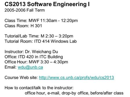 CS2013 Software Engineering I 2005-2006 Fall Term Class Time: MWF 11:30am - 12:20pm Class Room: H 301 Tutorial/Lab Time: M 2:30 – 3:20pm Tutorial Room: