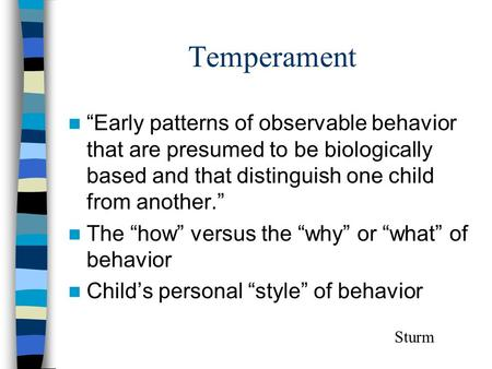 "Temperament ""Early patterns of observable behavior that are presumed to be biologically based and that distinguish one child from another."" The ""how"" versus."