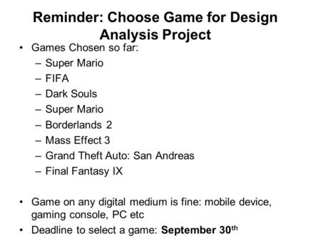 Reminder: Choose Game for Design Analysis Project Games Chosen so far: –Super Mario –FIFA –Dark Souls –Super Mario –Borderlands 2 –Mass Effect 3 –Grand.