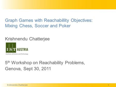 Krishnendu Chatterjee1 Graph <strong>Games</strong> with Reachabillity Objectives: Mixing Chess, Soccer and Poker Krishnendu Chatterjee 5 th Workshop on Reachability Problems,
