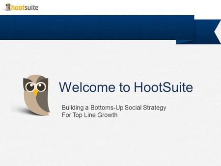 Welcome to HootSuite Building a Bottoms-Up Social Strategy For Top Line Growth.