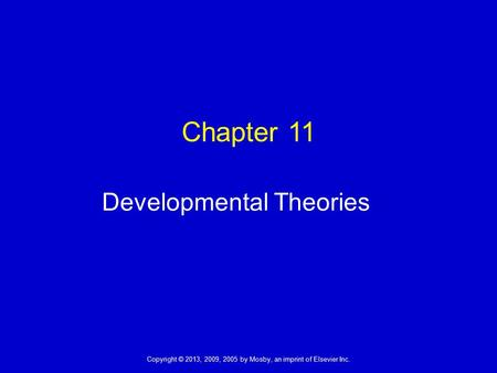 Copyright © 2013, 2009, 2005 by Mosby, an imprint of Elsevier Inc. Chapter 11 Developmental Theories.