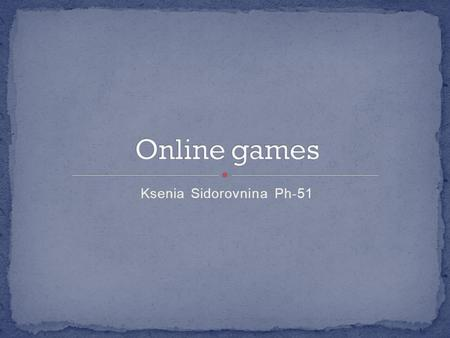 Ksenia Sidorovnina Ph-51. What is online game Early online games Genres of online games Online games and money Danger of online games.