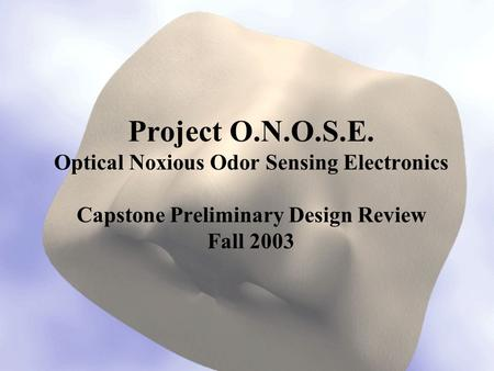Project O.N.O.S.E. Optical Noxious Odor Sensing Electronics Capstone Preliminary Design Review Fall 2003.