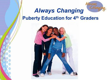 Always Changing Puberty Education for 4 th Graders.