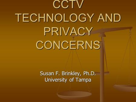 CCTV TECHNOLOGY AND PRIVACY CONCERNS Susan F. Brinkley, Ph.D. University of Tampa.