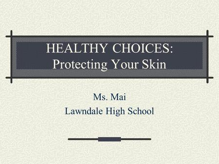 HEALTHY CHOICES: Protecting Your Skin Ms. Mai Lawndale High School.