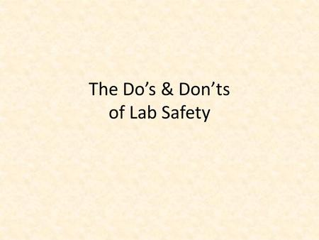 The Do's & Don'ts of Lab Safety. Lab Safety Begins Before You Go to the Lab! Always read through the lab instructions the day before you go to the lab.