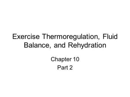 Exercise Thermoregulation, Fluid Balance, and Rehydration Chapter 10 Part 2.