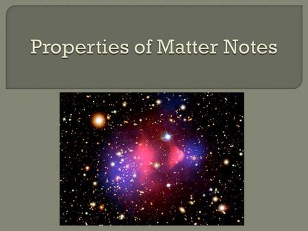  Matter is classified by its chemical and physical properties.