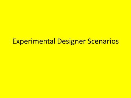 Experimental Designer Scenarios. CHECK YOUR HOMEWORK FIRST…