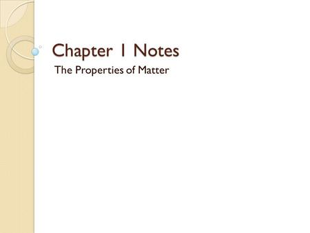 Chapter 1 Notes The Properties of Matter. What is Matter? Matter is anything that has Mass and Volume Mass is the amount of matter an object contains.