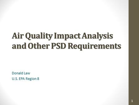 1 Air Quality Impact Analysis and Other PSD Requirements Donald Law U.S. EPA Region 8.