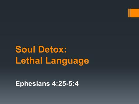 Soul Detox: Lethal Language Ephesians 4:25-5:4. Proverbs 18:21 Death and life are in the power of the tongue, and those who love it will eat its fruits.