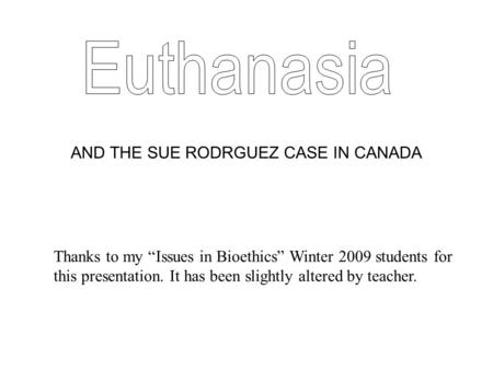 "AND THE SUE RODRGUEZ CASE IN CANADA Thanks to my ""Issues in Bioethics"" Winter 2009 students for this presentation. It has been slightly altered by teacher."