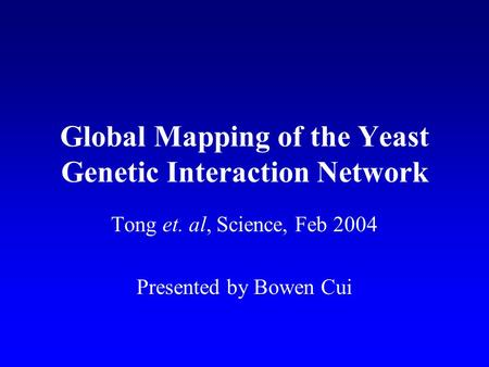 Global Mapping of the Yeast Genetic Interaction Network Tong et. al, Science, Feb 2004 Presented by Bowen Cui.