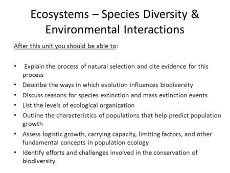 Ecosystems – Species Diversity & Environmental Interactions After this unit you should be able to: Explain the process of natural selection and cite evidence.