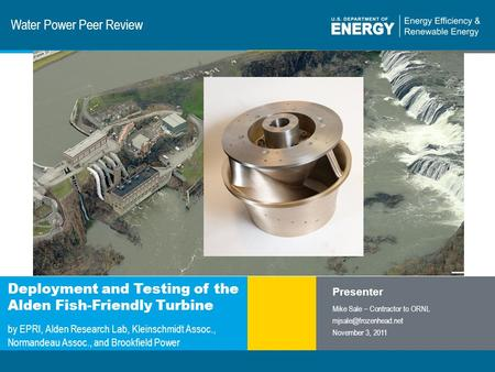 1 | Program Name or Ancillary Texteere.energy.gov Water Power Peer Review Deployment and Testing of the Alden Fish-Friendly Turbine by EPRI, Alden Research.