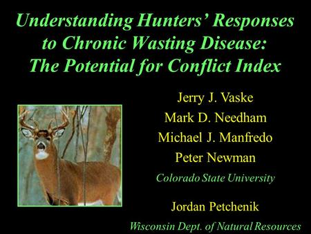 Understanding Hunters' Responses to Chronic Wasting Disease: The Potential for Conflict Index Jerry J. Vaske Mark D. Needham Michael J. Manfredo Peter.