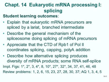Chapt. 14 Eukaryotic mRNA processing I: splicing Student learning outcomes: Explain that eukaryotic mRNA precursors are spliced by a lariat, branched intermediate.