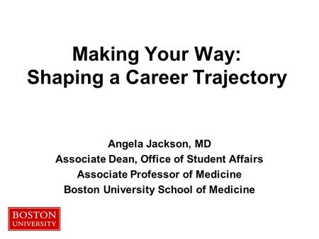 Making Your Way: Shaping a Career Trajectory Angela Jackson, MD Associate Dean, Office of Student Affairs Associate Professor of Medicine Boston University.