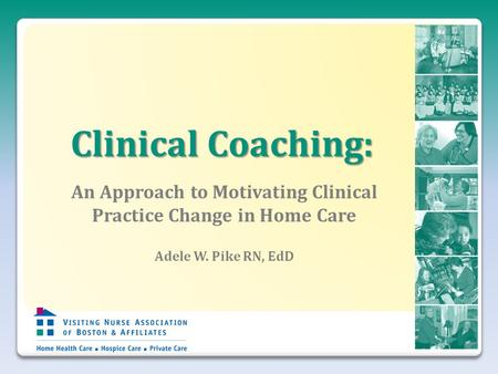 Clinical Coaching: An Approach to Motivating Clinical Practice Change in Home Care Adele W. Pike RN, EdD.