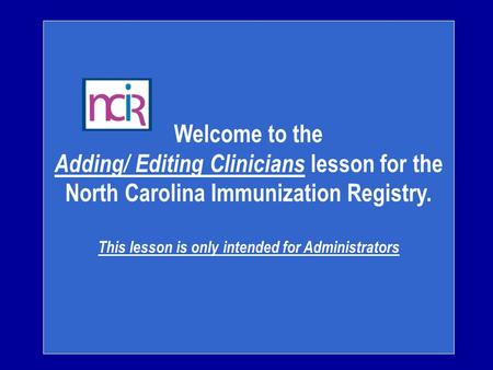 Welcome to the Adding/ Editing Clinicians lesson for the North Carolina Immunization Registry. This lesson is only intended for Administrators.