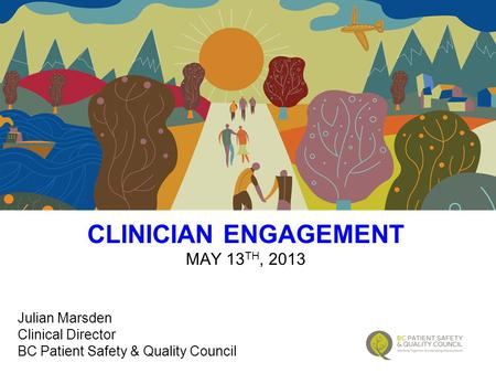 CLINICIAN ENGAGEMENT MAY 13 TH, 2013 Julian Marsden Clinical Director BC Patient Safety & Quality Council.
