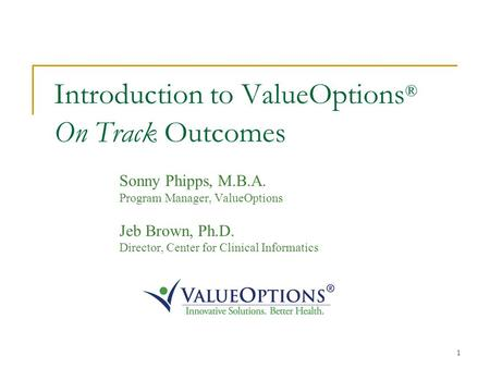 1 Introduction to ValueOptions ® On Track Outcomes Sonny Phipps, M.B.A. Program Manager, ValueOptions Jeb Brown, Ph.D. Director, Center for Clinical Informatics.