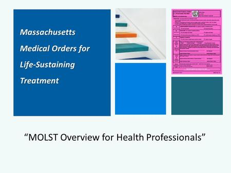 "Massachusetts Massachusetts Medical Orders for Medical Orders for Life-Sustaining Life-Sustaining Treatment Treatment ""MOLST Overview for Health Professionals"""