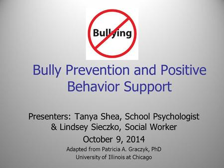 Bully Prevention and Positive Behavior Support Presenters: Tanya Shea, School Psychologist & Lindsey Sieczko, Social Worker October 9, 2014 Adapted from.