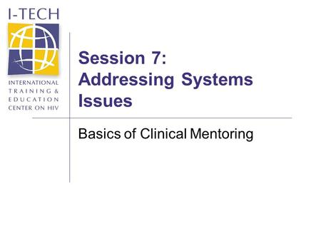 Session 7: Addressing Systems Issues Basics of Clinical Mentoring.